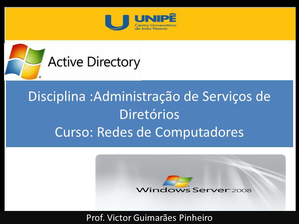 Disciplina :Administração de Serviços de Diretórios Curso: Redes de Computadores Prof. Victor Guimarães Pinheiro