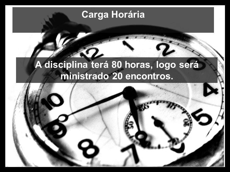 Carga Horária A disciplina terá 80 horas, logo será ministrado 20 encontros.