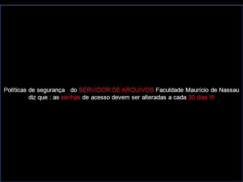 Políticas de segurança do SERVIDOR DE ARQUIVOS Faculdade Maurício de Nassau diz que : as senhas de acesso devem ser alteradas a cada 30 dias !!!
