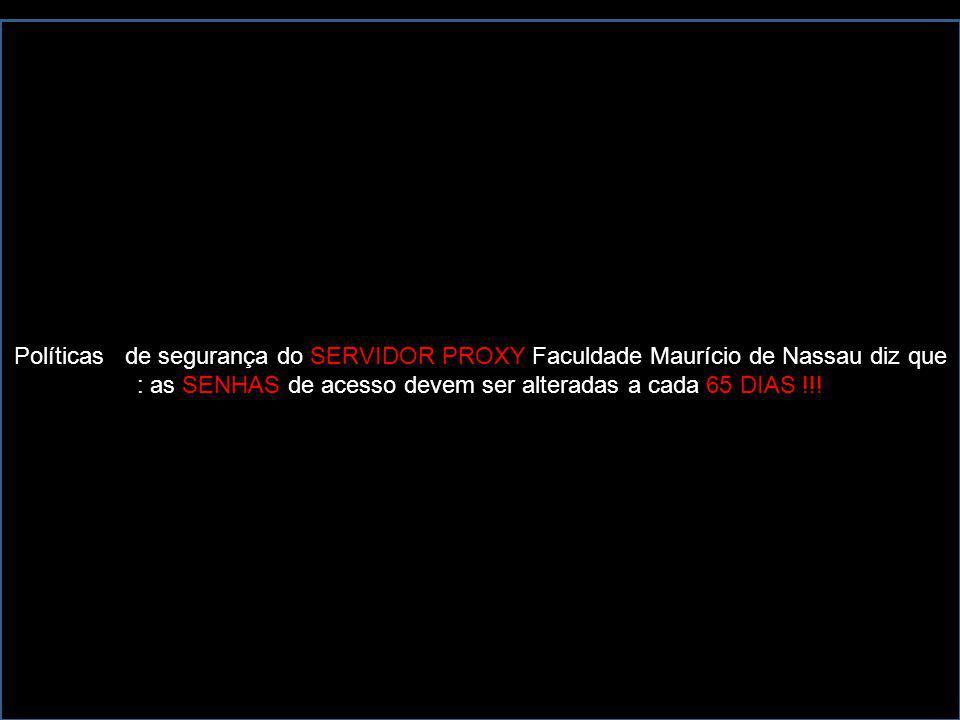 Políticas de segurança do SERVIDOR PROXY Faculdade Maurício de Nassau diz que : as SENHAS de acesso devem ser alteradas a cada 65 DIAS !!!
