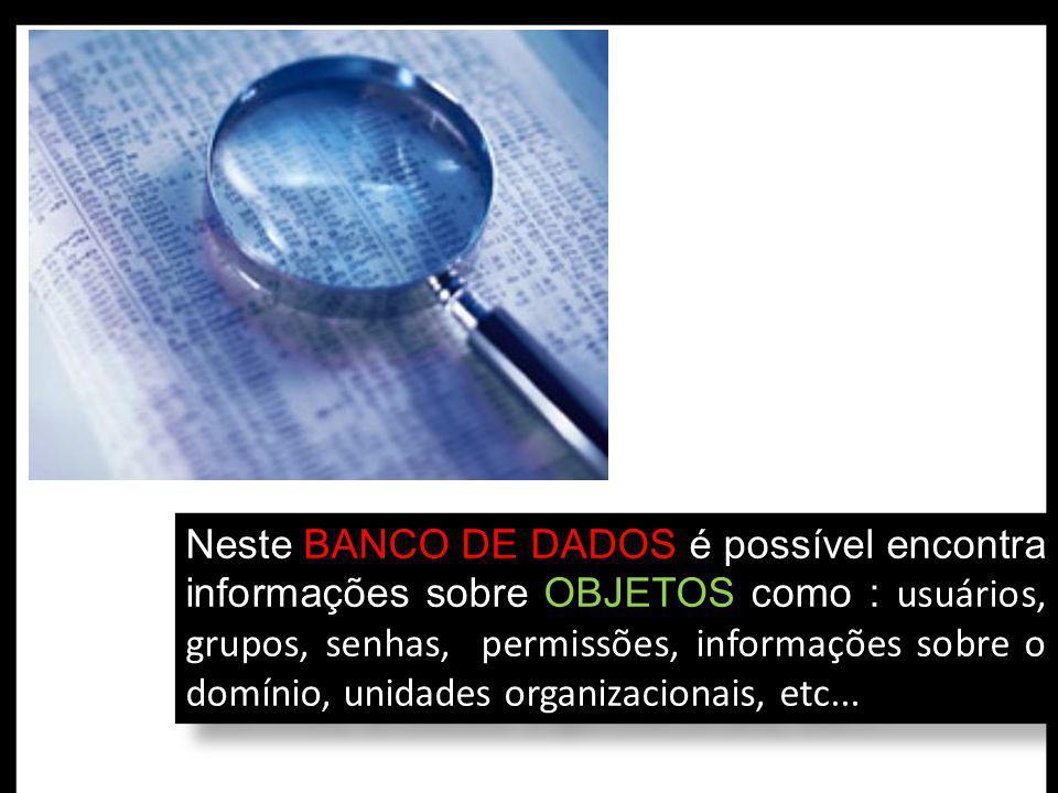Neste BANCO DE DADOS é possível encontra informações sobre OBJETOS como : usuários, grupos, senhas, permissões, informações sobre o domínio, unidades