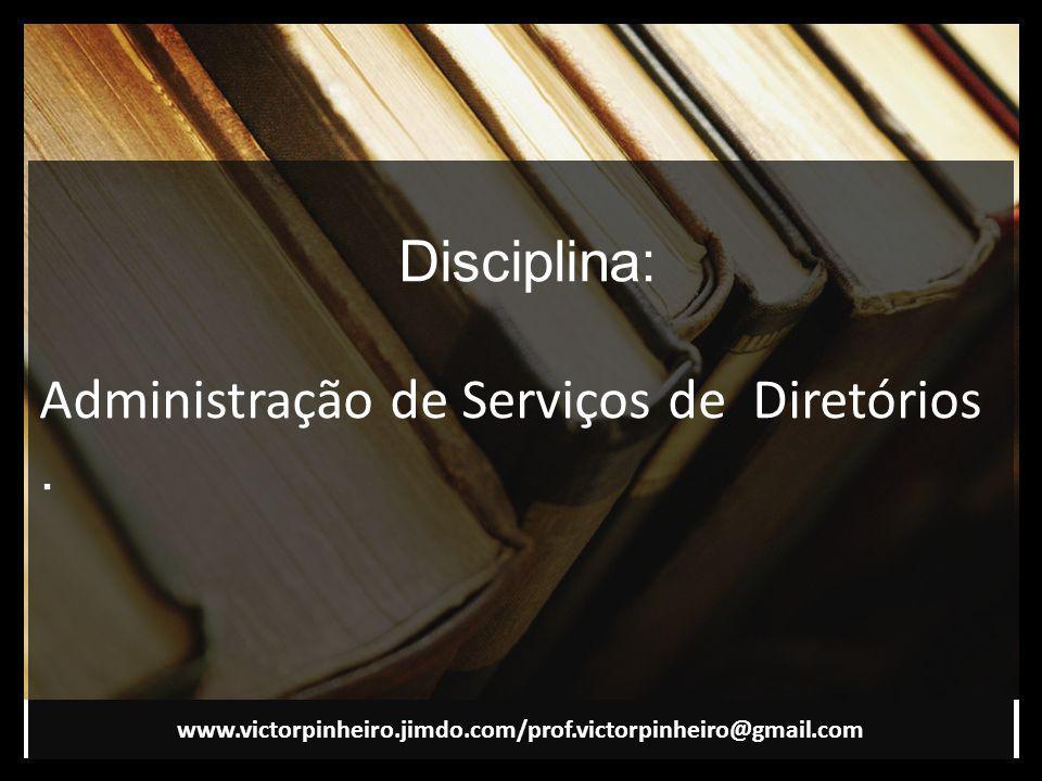 Disciplina: Administração de Serviços de Diretórios. www.victorpinheiro.jimdo.com/prof.victorpinheiro@gmail.com