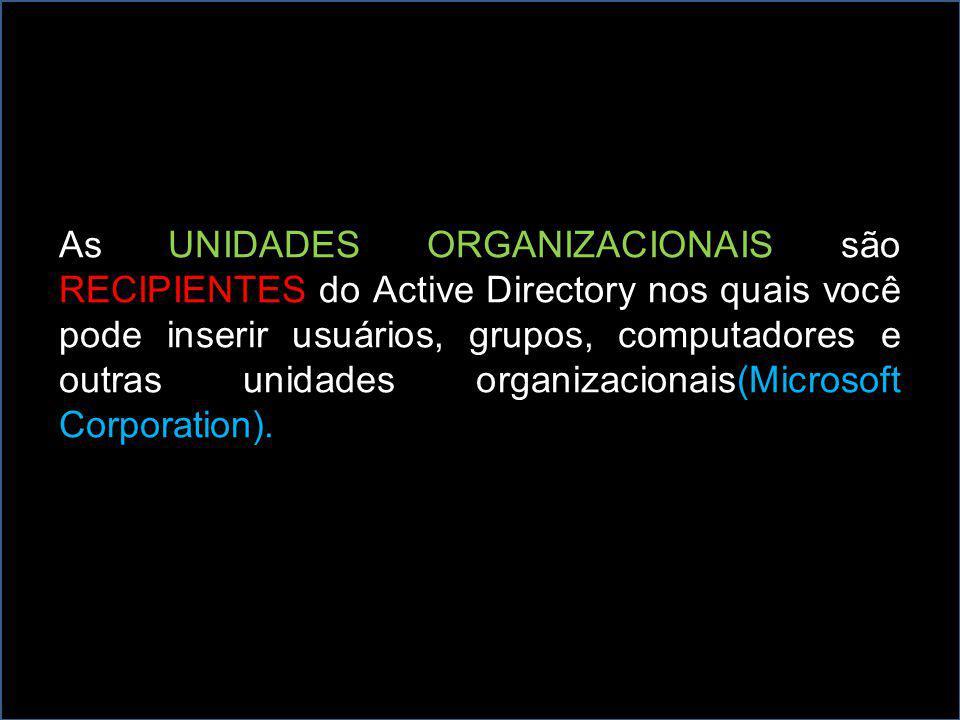 As UNIDADES ORGANIZACIONAIS são RECIPIENTES do Active Directory nos quais você pode inserir usuários, grupos, computadores e outras unidades organizacionais(Microsoft Corporation).