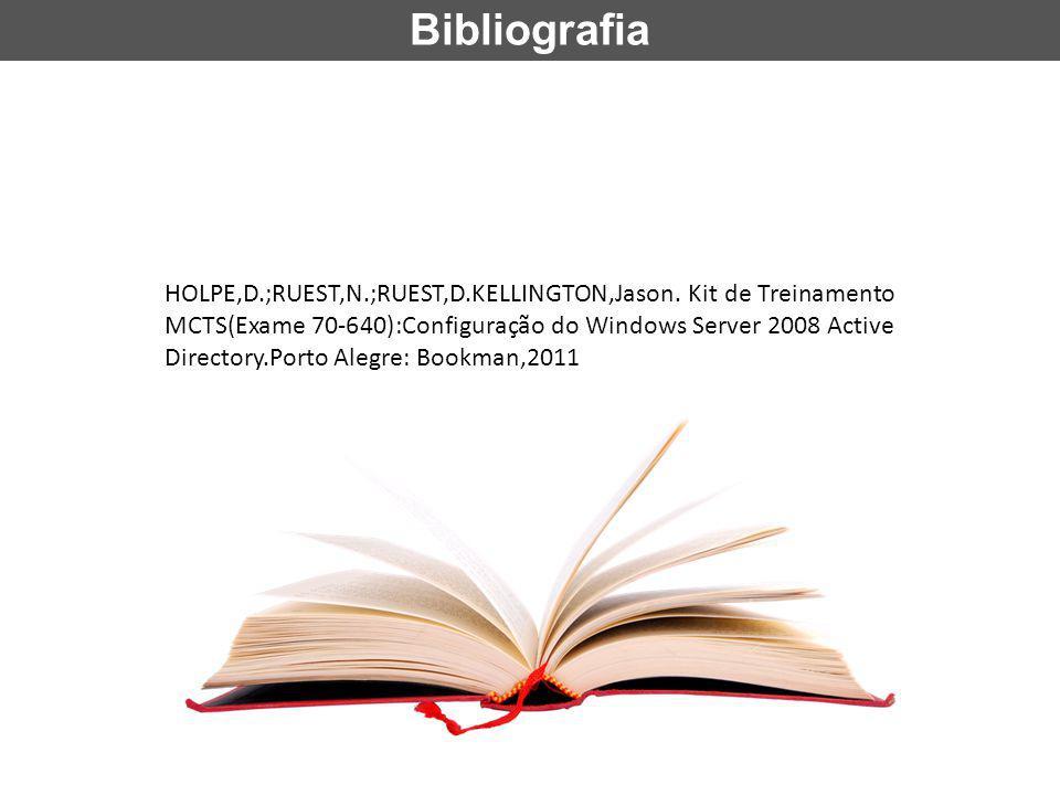 Bibliografia HOLPE,D.;RUEST,N.;RUEST,D.KELLINGTON,Jason. Kit de Treinamento MCTS(Exame 70-640):Configuração do Windows Server 2008 Active Directory.Po