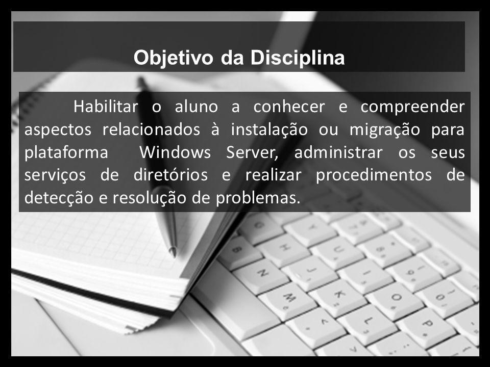 Objetivo da Disciplina Habilitar o aluno a conhecer e compreender aspectos relacionados à instalação ou migração para plataforma Windows Server, admin