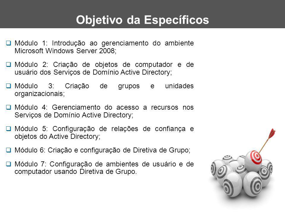  Módulo 1: Introdução ao gerenciamento do ambiente Microsoft Windows Server 2008;  Módulo 2: Criação de objetos de computador e de usuário dos Serviços de Domínio Active Directory;  Módulo 3: Criação de grupos e unidades organizacionais;  Módulo 4: Gerenciamento do acesso a recursos nos Serviços de Domínio Active Directory;  Módulo 5: Configuração de relações de confiança e objetos do Active Directory;  Módulo 6: Criação e configuração de Diretiva de Grupo;  Módulo 7: Configuração de ambientes de usuário e de computador usando Diretiva de Grupo.