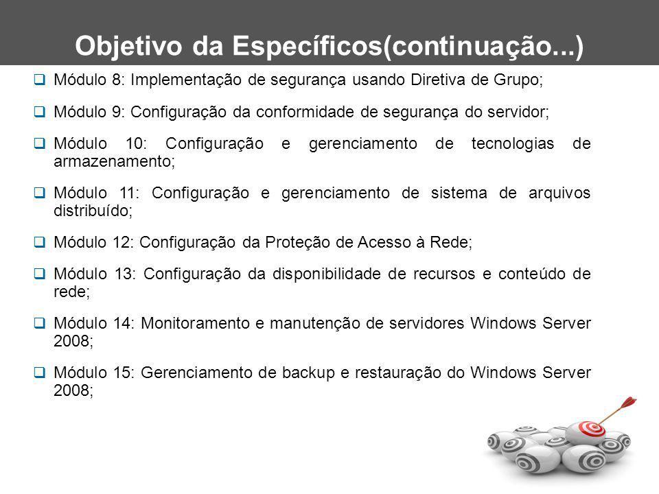  Módulo 8: Implementação de segurança usando Diretiva de Grupo;  Módulo 9: Configuração da conformidade de segurança do servidor;  Módulo 10: Configuração e gerenciamento de tecnologias de armazenamento;  Módulo 11: Configuração e gerenciamento de sistema de arquivos distribuído;  Módulo 12: Configuração da Proteção de Acesso à Rede;  Módulo 13: Configuração da disponibilidade de recursos e conteúdo de rede;  Módulo 14: Monitoramento e manutenção de servidores Windows Server 2008;  Módulo 15: Gerenciamento de backup e restauração do Windows Server 2008; Objetivo da Específicos(continuação...)