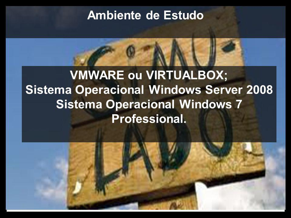 Ambiente de Estudo VMWARE ou VIRTUALBOX; Sistema Operacional Windows Server 2008 Sistema Operacional Windows 7 Professional.