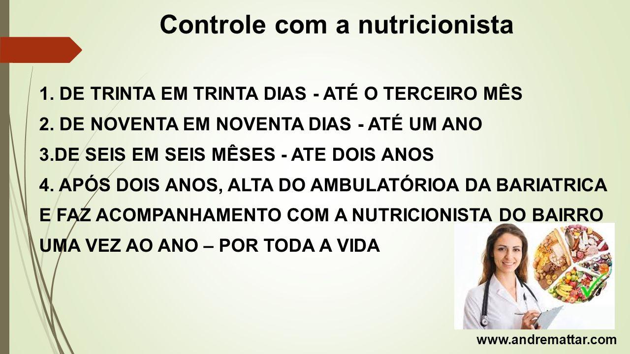 Controle com a nutricionista 1. DE TRINTA EM TRINTA DIAS - ATÉ O TERCEIRO MÊS 2. DE NOVENTA EM NOVENTA DIAS - ATÉ UM ANO 3.DE SEIS EM SEIS MÊSES - ATE