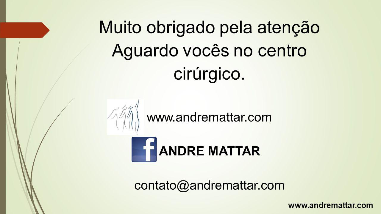 Muito obrigado pela atenção Aguardo vocês no centro cirúrgico. www.andremattar.com ANDRE MATTAR contato@andremattar.com www.andremattar.com