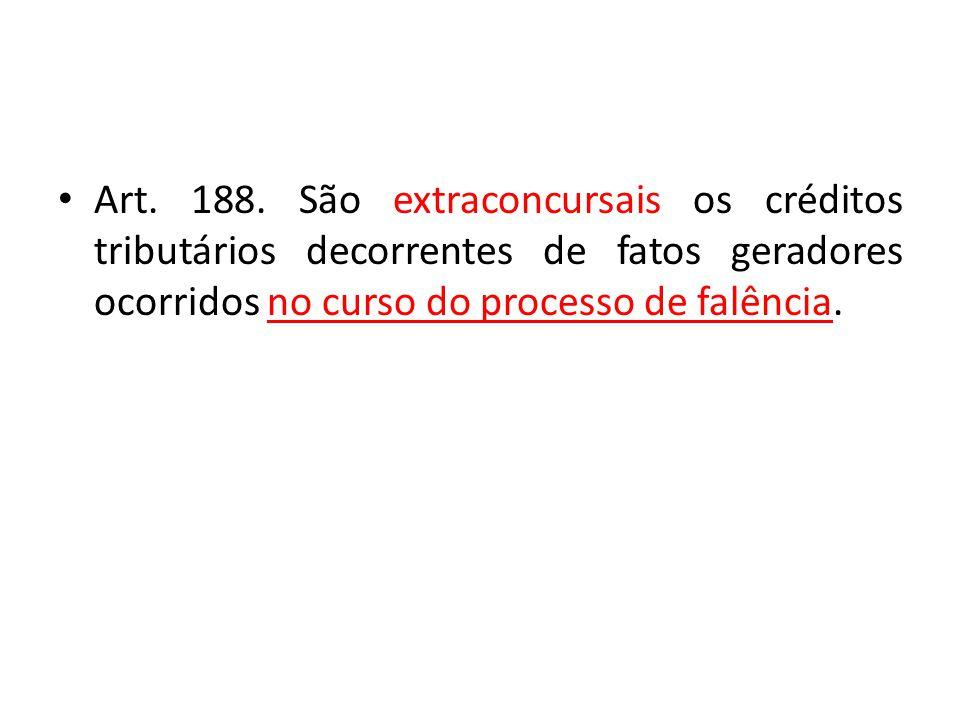 Art. 188. São extraconcursais os créditos tributários decorrentes de fatos geradores ocorridos no curso do processo de falência.