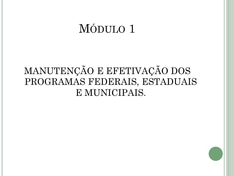 M ÓDULO 1 MANUTENÇÃO E EFETIVAÇÃO DOS PROGRAMAS FEDERAIS, ESTADUAIS E MUNICIPAIS.