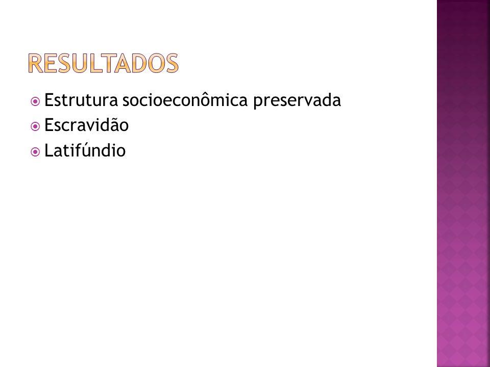  Estrutura socioeconômica preservada  Escravidão  Latifúndio