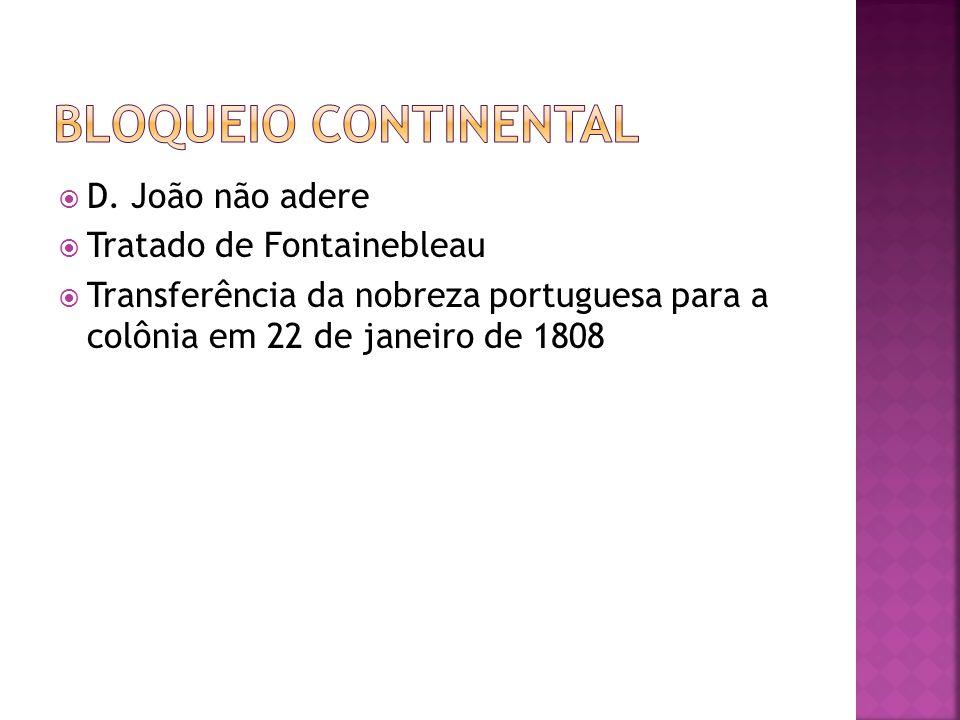  D. João não adere  Tratado de Fontainebleau  Transferência da nobreza portuguesa para a colônia em 22 de janeiro de 1808