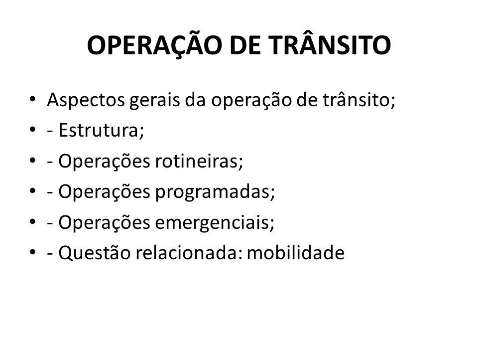 Aspectos gerais da operação de trânsito; - Estrutura; - Operações rotineiras; - Operações programadas; - Operações emergenciais; - Questão relacionada