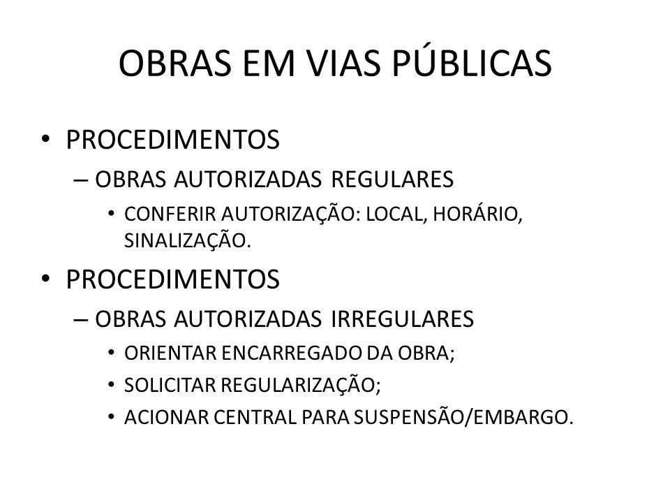 OBRAS EM VIAS PÚBLICAS PROCEDIMENTOS – OBRAS AUTORIZADAS REGULARES CONFERIR AUTORIZAÇÃO: LOCAL, HORÁRIO, SINALIZAÇÃO.