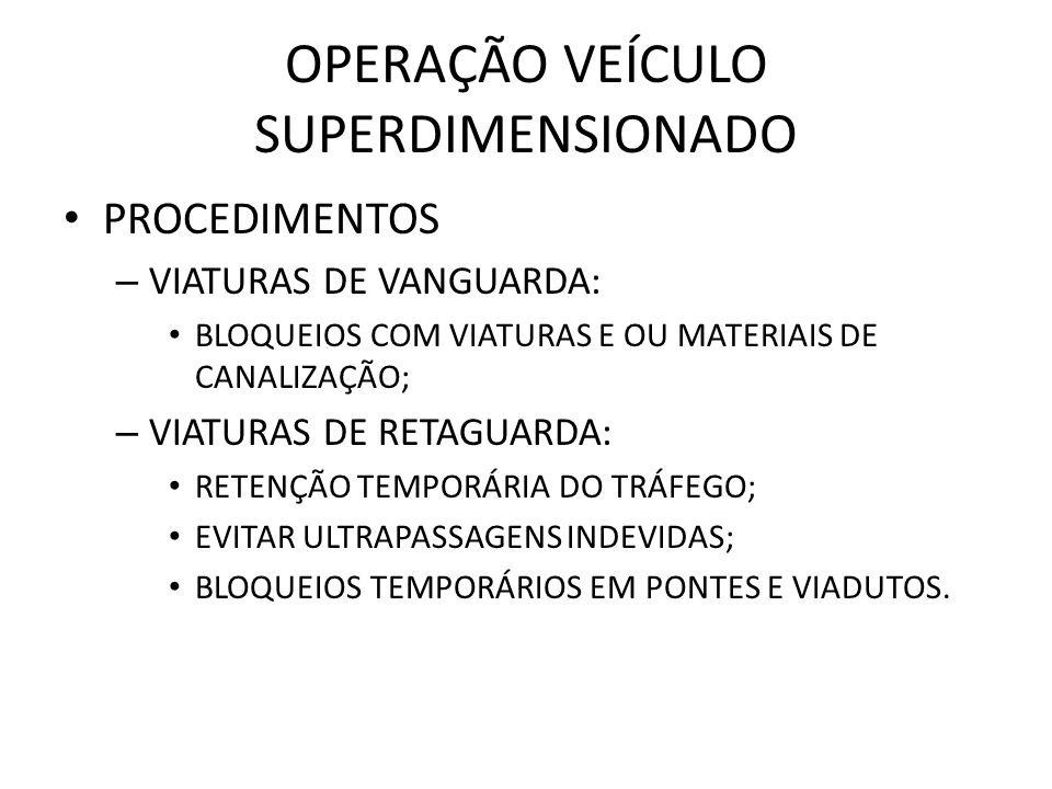 OPERAÇÃO VEÍCULO SUPERDIMENSIONADO PROCEDIMENTOS – VIATURAS DE VANGUARDA: BLOQUEIOS COM VIATURAS E OU MATERIAIS DE CANALIZAÇÃO; – VIATURAS DE RETAGUAR