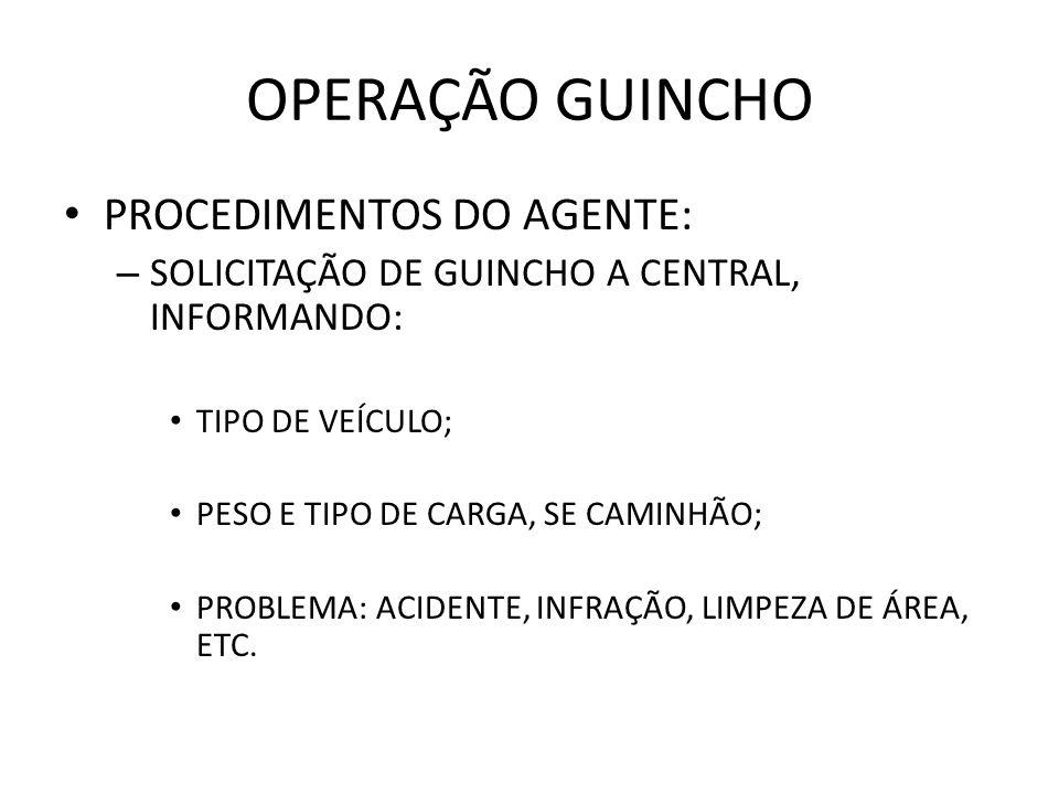 OPERAÇÃO GUINCHO PROCEDIMENTOS DO AGENTE: – SOLICITAÇÃO DE GUINCHO A CENTRAL, INFORMANDO: TIPO DE VEÍCULO; PESO E TIPO DE CARGA, SE CAMINHÃO; PROBLEMA: ACIDENTE, INFRAÇÃO, LIMPEZA DE ÁREA, ETC.