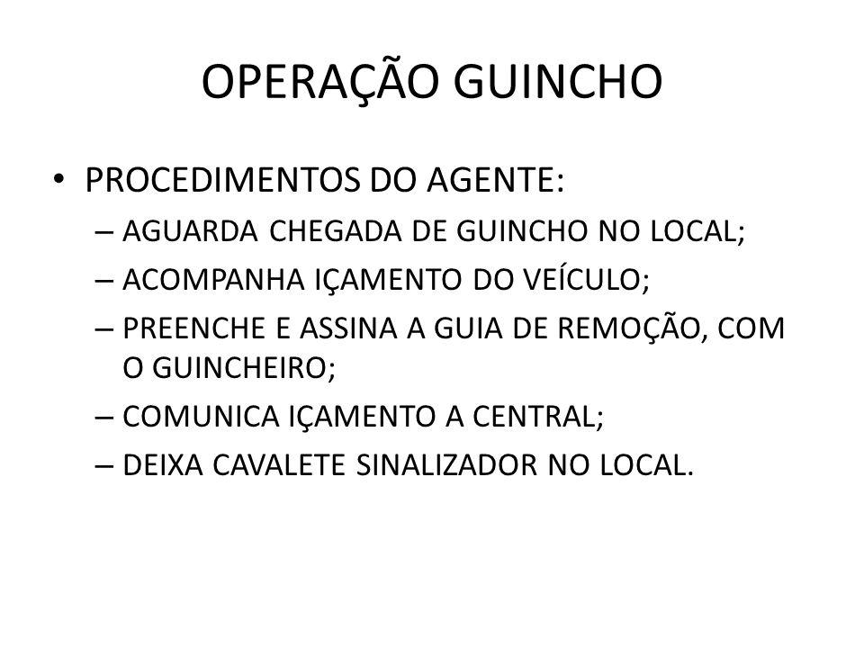 OPERAÇÃO GUINCHO PROCEDIMENTOS DO AGENTE: – AGUARDA CHEGADA DE GUINCHO NO LOCAL; – ACOMPANHA IÇAMENTO DO VEÍCULO; – PREENCHE E ASSINA A GUIA DE REMOÇÃ
