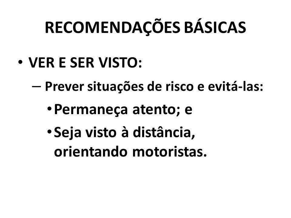 RECOMENDAÇÕES BÁSICAS VER E SER VISTO: – Prever situações de risco e evitá-las: Permaneça atento; e Seja visto à distância, orientando motoristas.