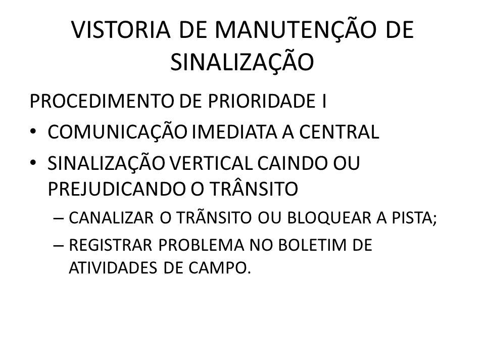 VISTORIA DE MANUTENÇÃO DE SINALIZAÇÃO PROCEDIMENTO DE PRIORIDADE I COMUNICAÇÃO IMEDIATA A CENTRAL SINALIZAÇÃO VERTICAL CAINDO OU PREJUDICANDO O TRÂNSITO – CANALIZAR O TRÃNSITO OU BLOQUEAR A PISTA; – REGISTRAR PROBLEMA NO BOLETIM DE ATIVIDADES DE CAMPO.