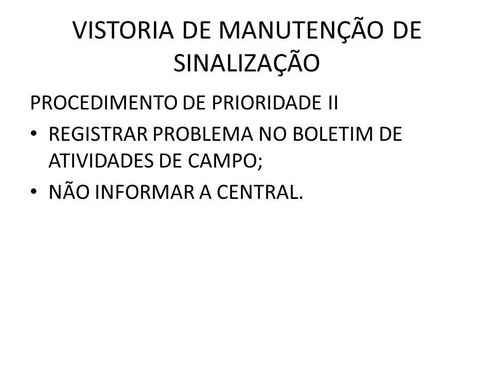 VISTORIA DE MANUTENÇÃO DE SINALIZAÇÃO PROCEDIMENTO DE PRIORIDADE II REGISTRAR PROBLEMA NO BOLETIM DE ATIVIDADES DE CAMPO; NÃO INFORMAR A CENTRAL.