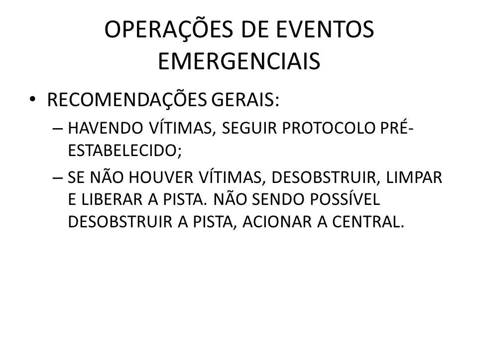 OPERAÇÕES DE EVENTOS EMERGENCIAIS RECOMENDAÇÕES GERAIS: – HAVENDO VÍTIMAS, SEGUIR PROTOCOLO PRÉ- ESTABELECIDO; – SE NÃO HOUVER VÍTIMAS, DESOBSTRUIR, L