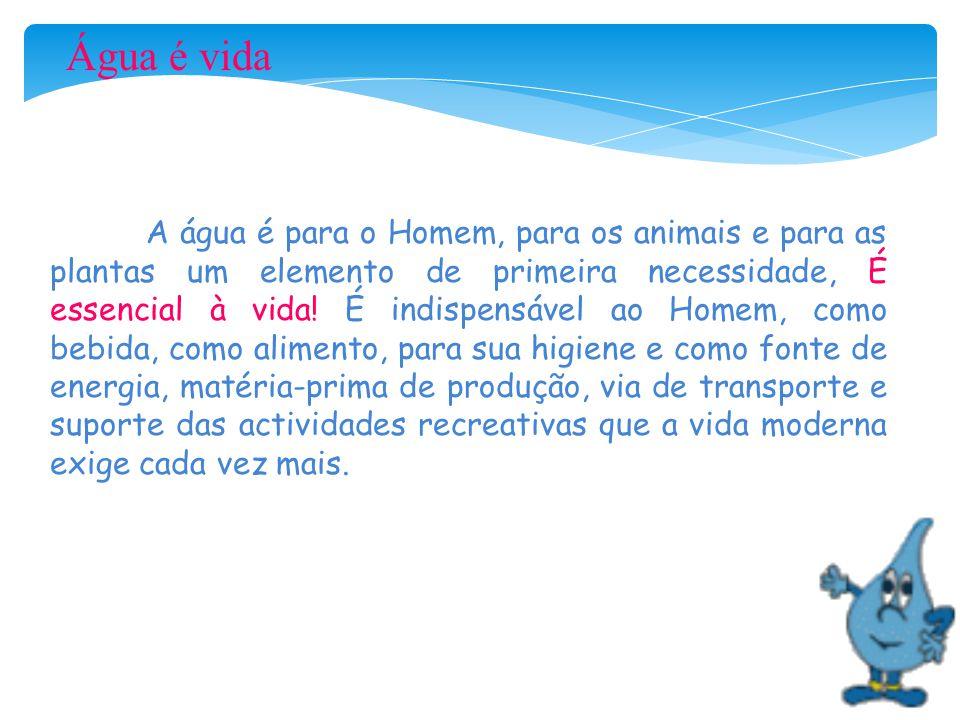Água é vida A água é para o Homem, para os animais e para as plantas um elemento de primeira necessidade, É essencial à vida! É indispensável ao Homem