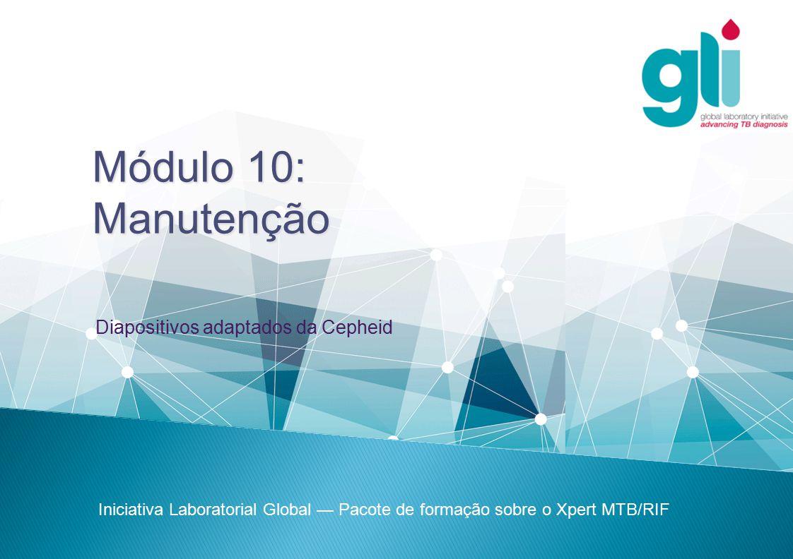 Módulo 10:Manutenção Iniciativa Laboratorial Global — Pacote de formação sobre o Xpert MTB/RIF Diapositivos adaptados da Cepheid