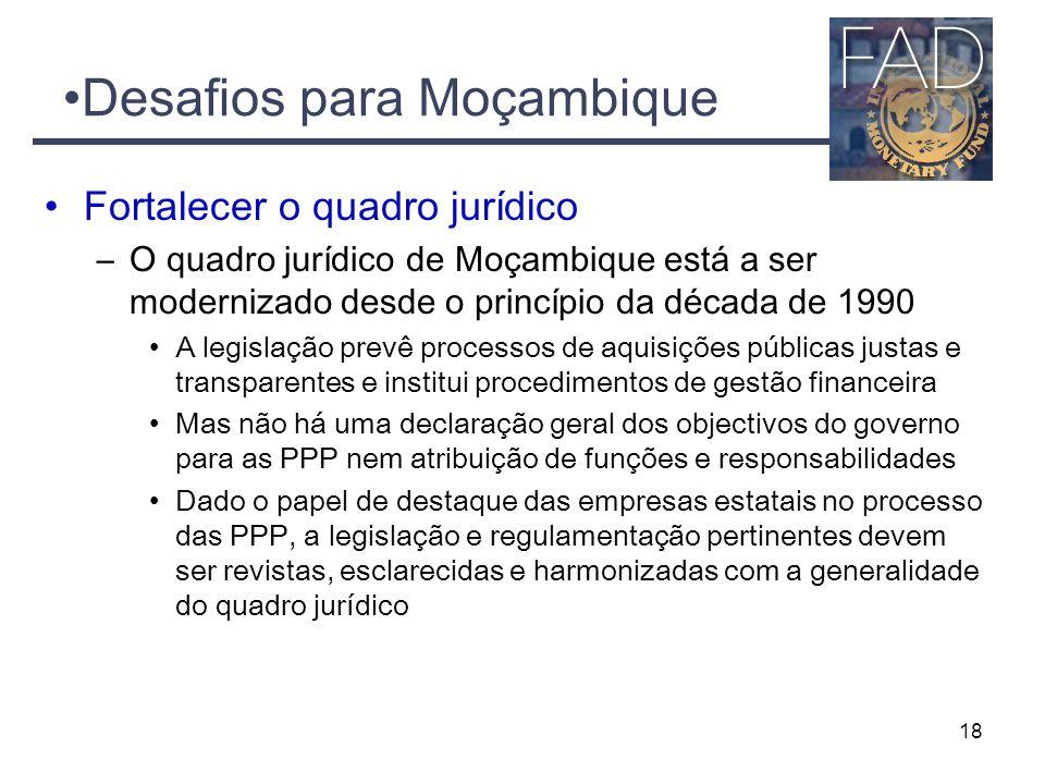 Desafios para Moçambique Fortalecer o quadro jurídico –O quadro jurídico de Moçambique está a ser modernizado desde o princípio da década de 1990 A legislação prevê processos de aquisições públicas justas e transparentes e institui procedimentos de gestão financeira Mas não há uma declaração geral dos objectivos do governo para as PPP nem atribuição de funções e responsabilidades Dado o papel de destaque das empresas estatais no processo das PPP, a legislação e regulamentação pertinentes devem ser revistas, esclarecidas e harmonizadas com a generalidade do quadro jurídico 18