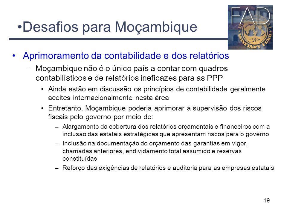 Desafios para Moçambique Aprimoramento da contabilidade e dos relatórios –Moçambique não é o único país a contar com quadros contabilísticos e de relatórios ineficazes para as PPP Ainda estão em discussão os princípios de contabilidade geralmente aceites internacionalmente nesta área Entretanto, Moçambique poderia aprimorar a supervisão dos riscos fiscais pelo governo por meio de: –Alargamento da cobertura dos relatórios orçamentais e financeiros com a inclusão das estatais estratégicas que apresentam riscos para o governo –Inclusão na documentação do orçamento das garantias em vigor, chamadas anteriores, endividamento total assumido e reservas constituídas –Reforço das exigências de relatórios e auditoria para as empresas estatais 19