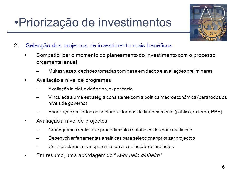 Priorização de investimentos 2.Selecção dos projectos de investimento mais benéficos Compatibilizar o momento do planeamento do investimento com o processo orçamental anual –Muitas vezes, decisões tomadas com base em dados e avaliações preliminares Avaliação a nível de programas –Avaliação inicial, evidências, experiência –Vinculada a uma estratégia consistente com a política macroeconómica (para todos os níveis de governo) –Priorização em todos os sectores e formas de financiamento (público, externo, PPP) Avaliação a nível de projectos –Cronogramas realistas e procedimentos estabelecidos para avaliação –Desenvolver ferramentas analíticas para seleccionar/priorizar projectos –Critérios claros e transparentes para a selecção de projectos Em resumo, uma abordagem do valor pelo dinheiro 6