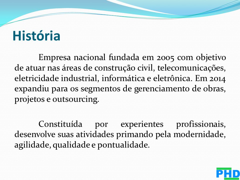 História Empresa nacional fundada em 2005 com objetivo de atuar nas áreas de construção civil, telecomunicações, eletricidade industrial, informática