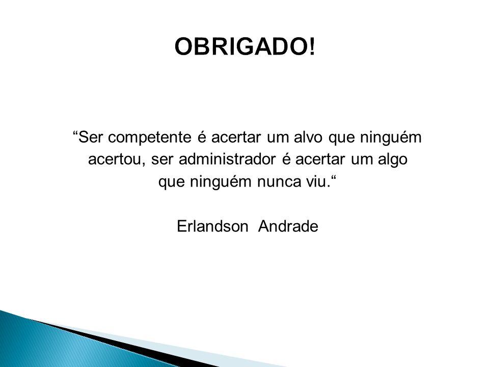 """""""Ser competente é acertar um alvo que ninguém acertou, ser administrador é acertar um algo que ninguém nunca viu."""" Erlandson Andrade"""