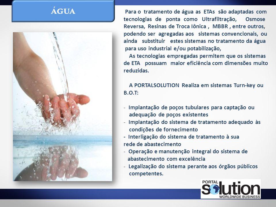 ÁGUA Para o tratamento de água as ETAs são adaptadas com tecnologias de ponta como Ultrafiltração, Osmose Reversa, Resinas de Troca Iônica, MBBR, entr