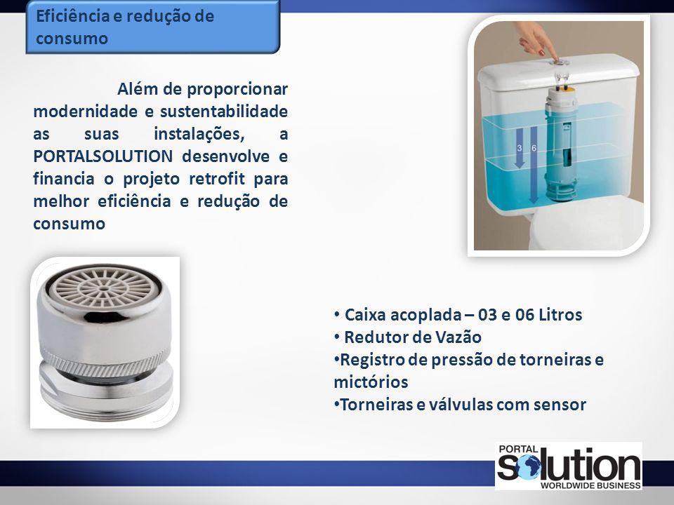 Eficiência e redução de consumo Caixa acoplada – 03 e 06 Litros Redutor de Vazão Registro de pressão de torneiras e mictórios Torneiras e válvulas com