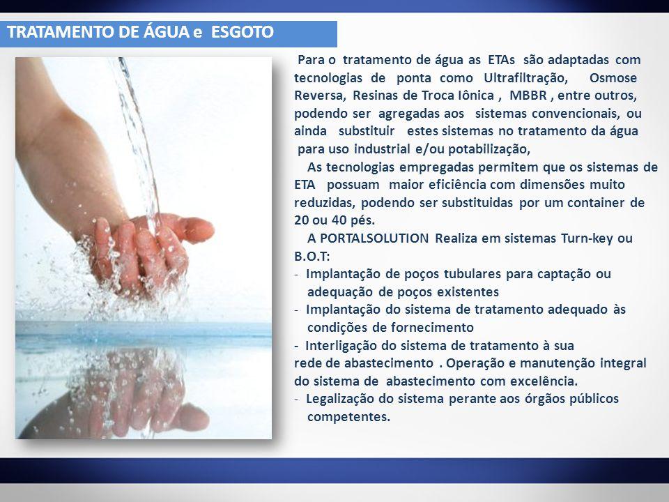 Para o tratamento de água as ETAs são adaptadas com tecnologias de ponta como Ultrafiltração, Osmose Reversa, Resinas de Troca Iônica, MBBR, entre out
