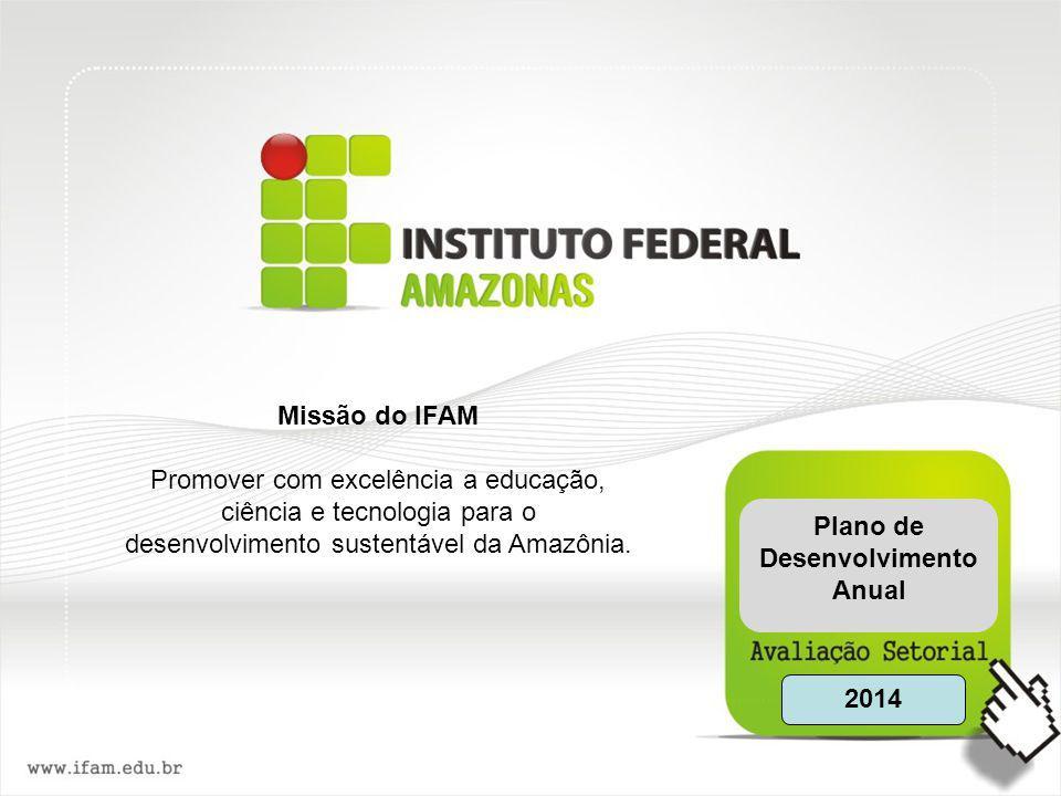 Missão do IFAM Promover com excelência a educação, ciência e tecnologia para o desenvolvimento sustentável da Amazônia. 2014 Plano de Desenvolvimento