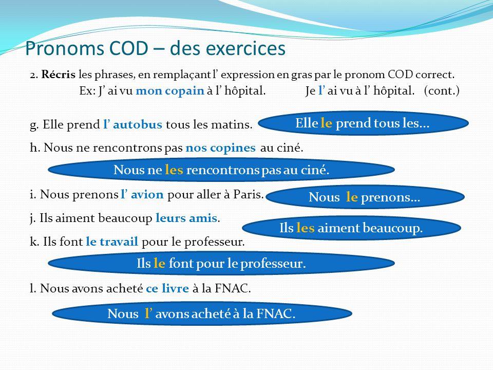 Pronoms COD – des exercices 2. Récris les phrases, en remplaçant l' expression en gras par le pronom COD correct. Ex: J' ai vu mon copain à l'hôpital.