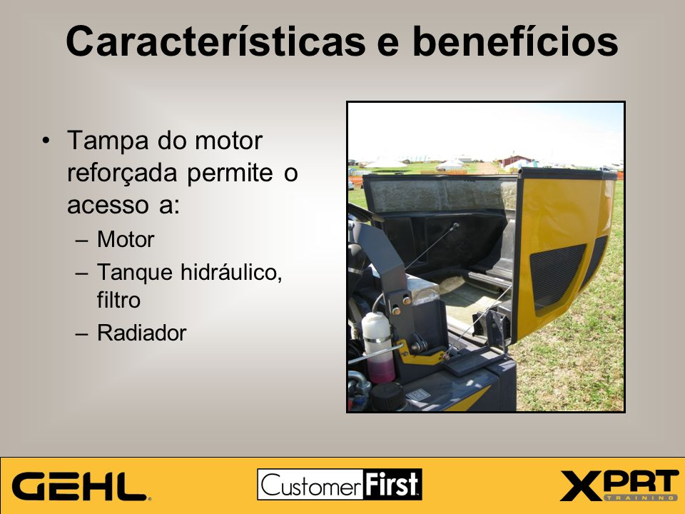 Características e benefícios Tampa do motor reforçada permite o acesso a: –Motor –Tanque hidráulico, filtro –Radiador