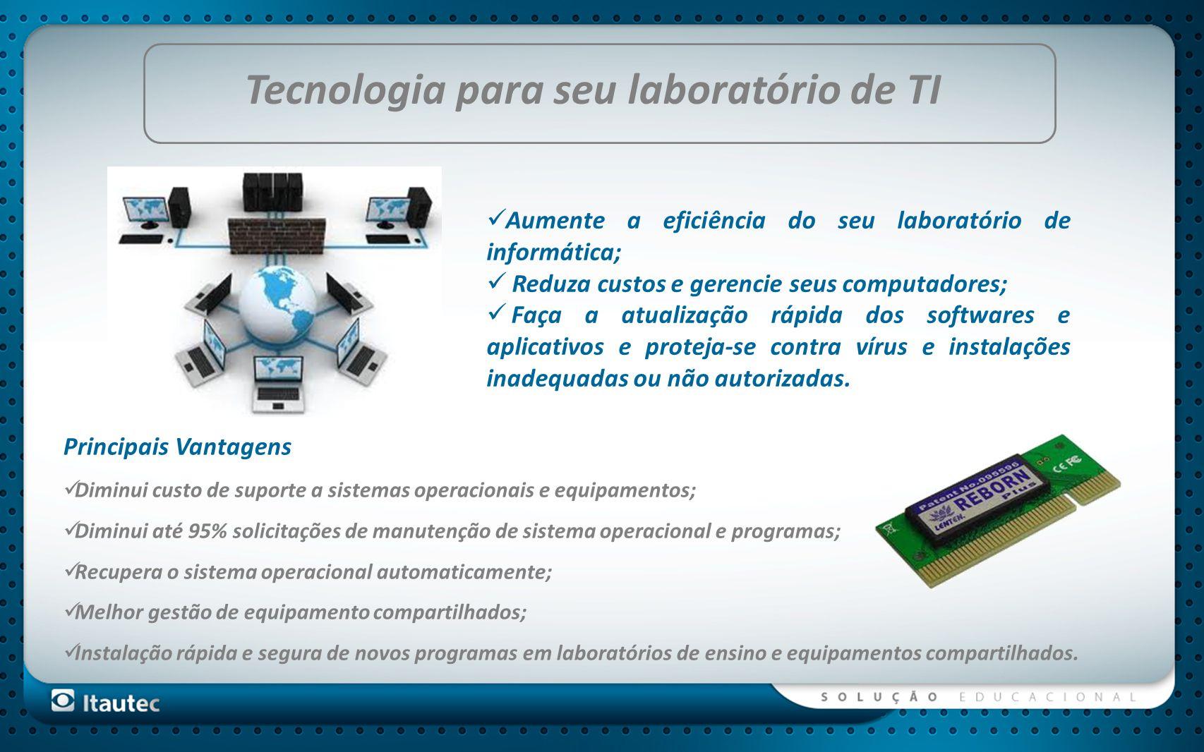 Tecnologia para seu laboratório de TI Principais Vantagens Diminui custo de suporte a sistemas operacionais e equipamentos; Diminui até 95% solicitaçõ