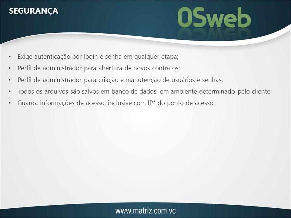 SEGURANÇA Exige autenticação por login e senha em qualquer etapa; Perfil de administrador para abertura de novos contratos; Perfil de administrador para criação e manutenção de usuários e senhas; Todos os arquivos são salvos em banco de dados, em ambiente determinado pelo cliente; Guarda informações de acesso, inclusive com IP* do ponto de acesso.