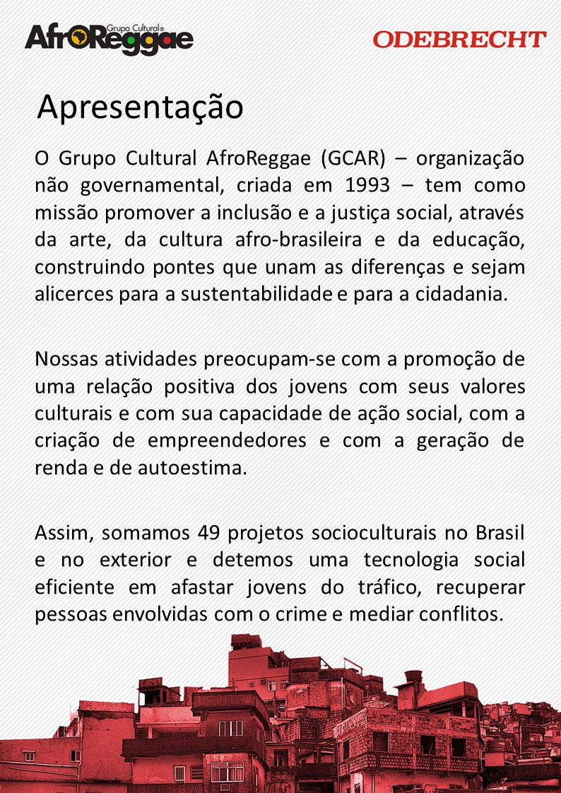 Apresentação O Grupo Cultural AfroReggae (GCAR) – organização não governamental, criada em 1993 – tem como missão promover a inclusão e a justiça soci