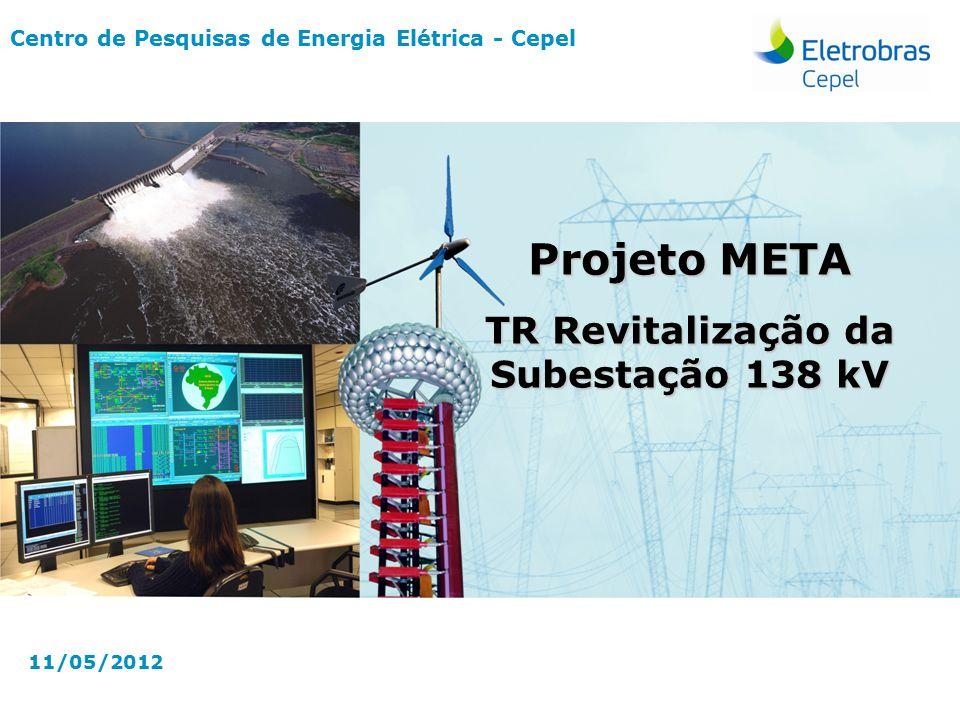 Centro de Pesquisas de Energia Elétrica - CepelMaio-2012 Centro de Pesquisas de Energia Elétrica - Cepel 11/05/2012 Projeto META TR Revitalização da Subestação 138 kV