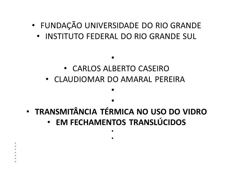 FUNDAÇÃO UNIVERSIDADE DO RIO GRANDE INSTITUTO FEDERAL DO RIO GRANDE SUL CARLOS ALBERTO CASEIRO CLAUDIOMAR DO AMARAL PEREIRA TRANSMITÂNCIA TÉRMICA NO USO DO VIDRO EM FECHAMENTOS TRANSLÚCIDOS