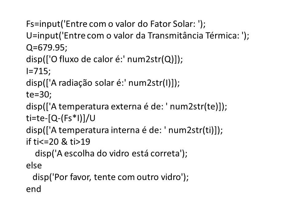 Fs=input( Entre com o valor do Fator Solar: ); U=input( Entre com o valor da Transmitância Térmica: ); Q=679.95; disp([ O fluxo de calor é: num2str(Q)]); I=715; disp([ A radiação solar é: num2str(I)]); te=30; disp([ A temperatura externa é de: num2str(te)]); ti=te-[Q-(Fs*I)]/U disp([ A temperatura interna é de: num2str(ti)]); if ti 19 disp( A escolha do vidro está correta ); else disp( Por favor, tente com outro vidro ); end
