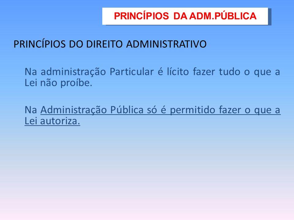PRINCÍPIOS DO DIREITO ADMINISTRATIVO Na administração Particular é lícito fazer tudo o que a Lei não proíbe.