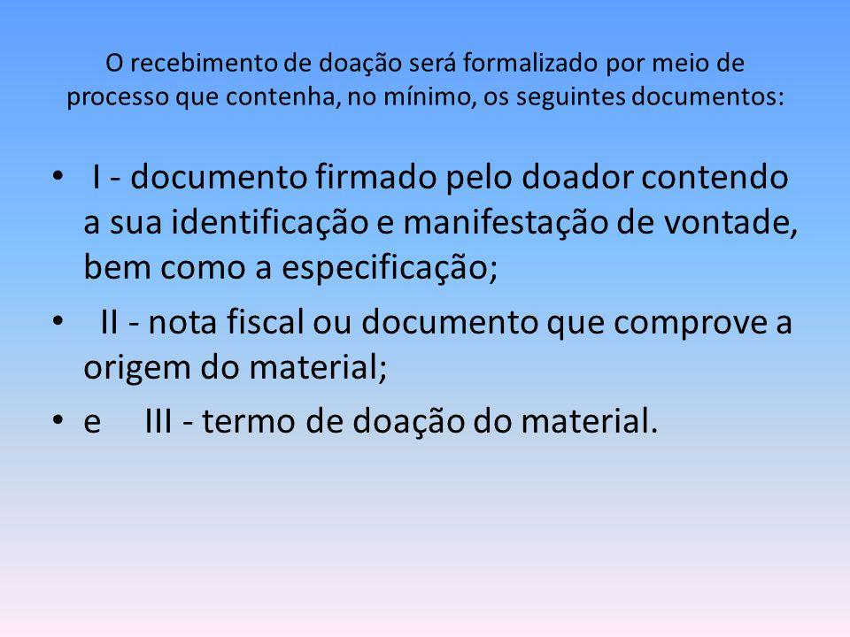 O recebimento de doação será formalizado por meio de processo que contenha, no mínimo, os seguintes documentos: I - documento firmado pelo doador cont