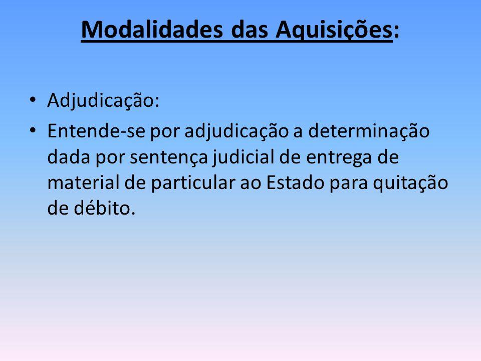 Modalidades das Aquisições: Adjudicação: Entende-se por adjudicação a determinação dada por sentença judicial de entrega de material de particular ao Estado para quitação de débito.