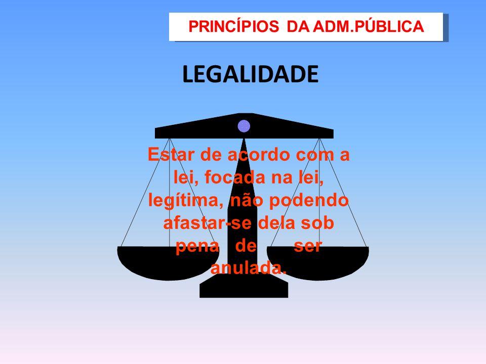 LEGALIDADE Estar de acordo com a lei, focada na lei, legítima, não podendo afastar-se dela sob pena de ser anulada. PRINCÍPIOS DA ADM.PÚBLICA